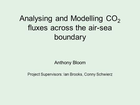Analysing and Modelling CO 2 fluxes across the air-sea boundary Anthony Bloom Project Supervisors: Ian Brooks, Conny Schwierz.