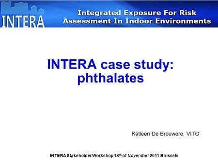 INTERA Stakeholder Workshop 18 th of November 2011 Brussels INTERA case study: phthalates Katleen De Brouwere, VITO.