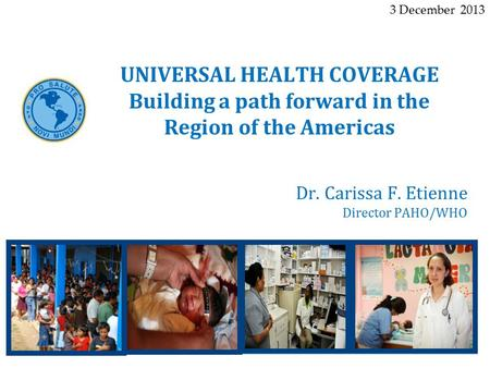 Dr. Carissa F. Etienne Director PAHO/WHO UNIVERSAL HEALTH COVERAGE Building a path forward in the Region of the Americas 3 December 2013.