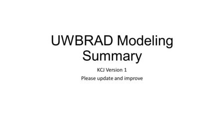 UWBRAD Modeling Summary KCJ Version 1 Please update and improve.