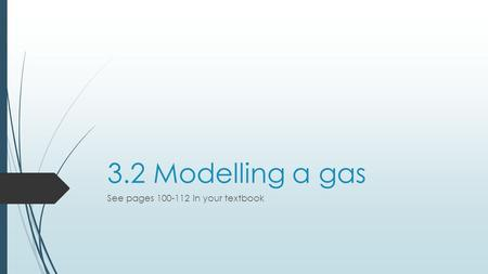 3.2 Modelling a gas See pages 100-112 in your textbook.