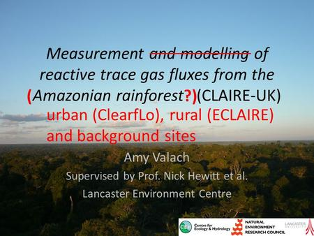 Measurement and modelling of reactive trace gas fluxes from the Amazonian rainforest (CLAIRE-UK) Amy Valach Supervised by Prof. Nick Hewitt et al. Lancaster.