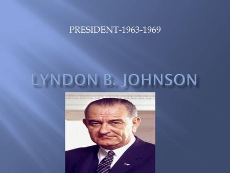 PRESIDENT-1963-1969.  Born into a poor family in Texas  Mother was a school teacher who wanted great things for her son  Johnson worked his way through.