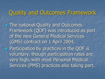 Quality and Outcomes Framework The national Quality and Outcomes Framework (QOF) was introduced as part of the new General Medical Services (GMS) contract.