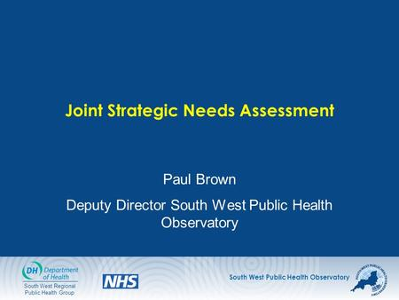 South West Public Health Observatory South West Regional Public Health Group Joint Strategic Needs Assessment Paul Brown Deputy Director South West Public.