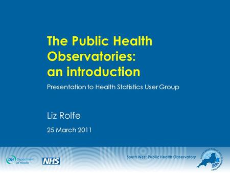 South West Public Health Observatory The Public Health Observatories: an introduction Presentation to Health Statistics User Group Liz Rolfe 25 March 2011.
