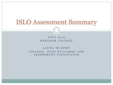FALL 2015 MIRAMAR COLLEGE LAURA MURPHY COLLEGE- WIDE OUTCOMES AND ASSESSMENT FACILITATOR ISLO Assessment Summary.