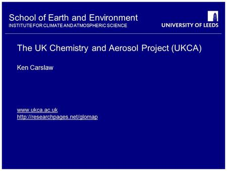 School of Earth and Environment INSTITUTE FOR CLIMATE AND ATMOSPHERIC SCIENCE The UK Chemistry and Aerosol Project (UKCA)