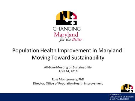 Population Health Improvement in Maryland: Moving Toward Sustainability All-Zone Meeting on Sustainability April 14, 2016 Russ Montgomery, PhD Director,