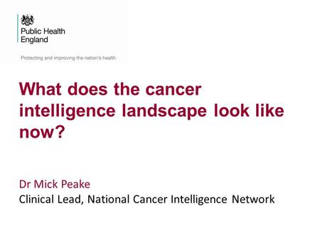 What does the cancer intelligence landscape look like now? Dr Mick Peake Clinical Lead, National Cancer Intelligence Network.