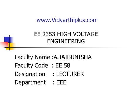 Www.Vidyarthiplus.com EE 2353 HIGH VOLTAGE ENGINEERING Faculty Name :A.JAIBUNISHA Faculty Code : EE 58 Designation : LECTURER Department : EEE.