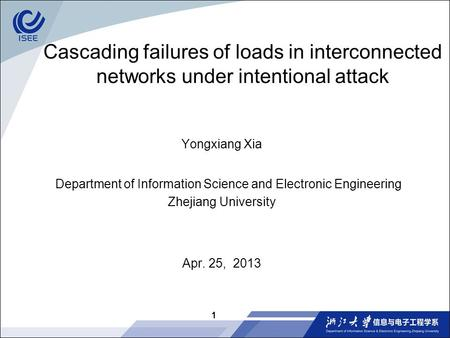 Cascading failures of loads in interconnected networks under intentional attack Yongxiang Xia Department of Information Science and Electronic Engineering.