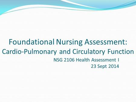 Foundational Nursing Assessment: Cardio-Pulmonary and Circulatory Function NSG 2106 Health Assessment I 23 Sept 2014.