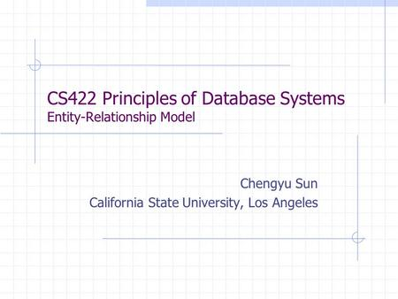 CS422 Principles of Database Systems Entity-Relationship Model Chengyu Sun California State University, Los Angeles.