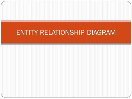 ENTITY RELATIONSHIP DIAGRAM. Objectives Define terms related to entity relationship modeling, including entity, entity instances, attribute, relationship.