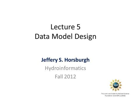 Lecture 5 Data Model Design Jeffery S. Horsburgh Hydroinformatics Fall 2012 This work was funded by National Science Foundation Grant EPS 1135482.