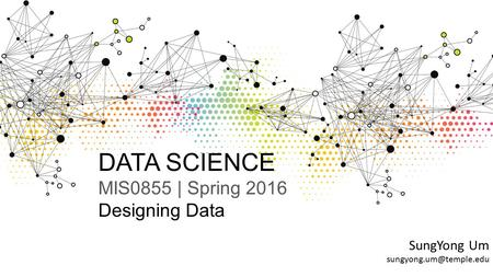 DATA SCIENCE MIS0855 | Spring 2016 Designing Data SungYong Um