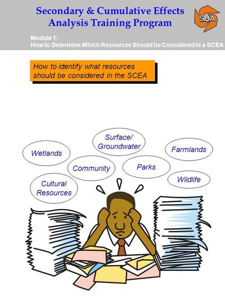 Secondary & Cumulative Effects Analysis Training Program Module 1: How to Determine Which Resources Should be Considered in a SCEA How to identify what.