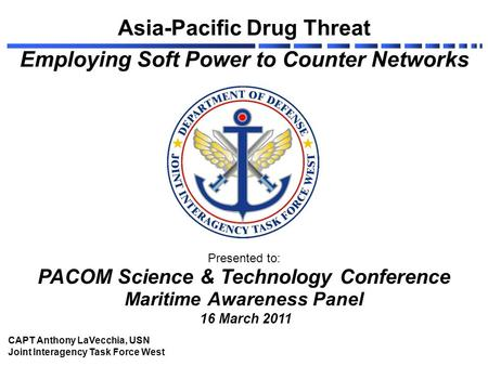 Asia-Pacific Drug Threat Employing Soft Power to Counter Networks Presented to: PACOM Science & Technology Conference Maritime Awareness Panel 16 March.