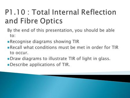 By the end of this presentation, you should be able to: Recognise diagrams showing TIR Recall what conditions must be met in order for TIR to occur. Draw.