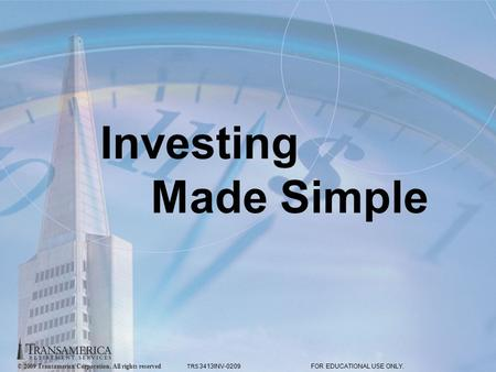 © 2009 Transamerica Corporation. All rights reserved.. FOR EDUCATIONAL USE ONLY. 1 Investing Made Simple © 2009 Transamerica Corporation. All rights reserved.