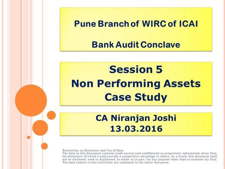 Pune Branch of WIRC of ICAI Bank Audit Conclave Session 5 Non Performing Assets Case Study Session 5 Non Performing Assets Case Study CA Niranjan Joshi.