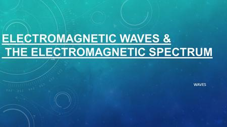 ELECTROMAGNETIC WAVES & THE ELECTROMAGNETIC SPECTRUM WAVES.