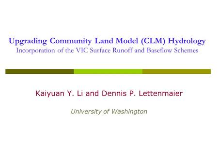 Upgrading Community Land Model (CLM) Hydrology Incorporation of the VIC Surface Runoff and Baseflow Schemes Kaiyuan Y. Li and Dennis P. Lettenmaier University.