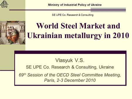 World Steel Market and Ukrainian metallurgy in 2010 Vlasyuk V.S. SE UPE Co. Research & Consulting, Ukraine 69 th Session of the OECD Steel Committee Meeting,