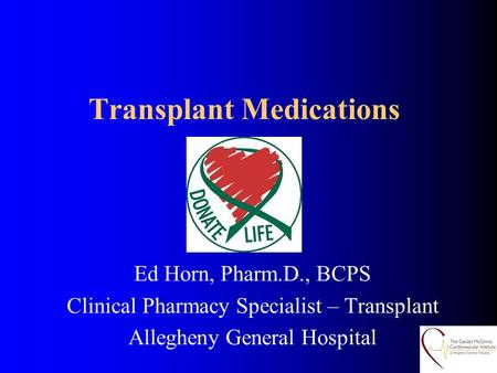 Transplant Medications Ed Horn, Pharm.D., BCPS Clinical Pharmacy Specialist – Transplant Allegheny General Hospital.
