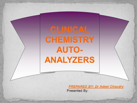 CLINICAL CHEMISTRY AUTO- ANALYZERS PREPARED BY: Dr Adeel Chaudry Presented By: