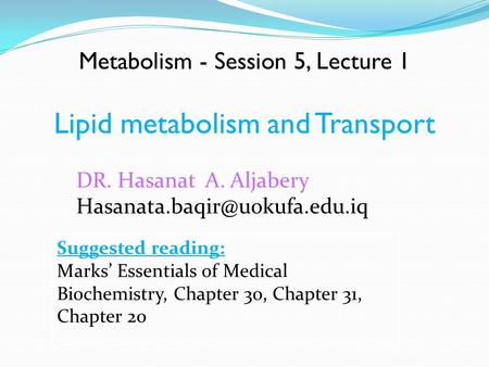 Metabolism - Session 5, Lecture 1 Lipid metabolism and Transport Suggested reading: Marks' Essentials of Medical Biochemistry, Chapter 30, Chapter 31,