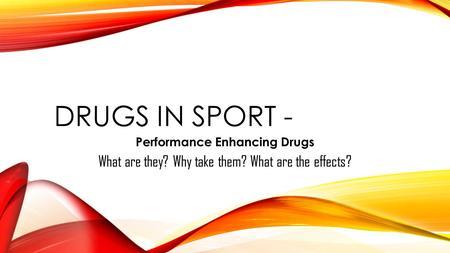 DRUGS IN SPORT - Performance Enhancing Drugs What are they? Why take them? What are the effects?