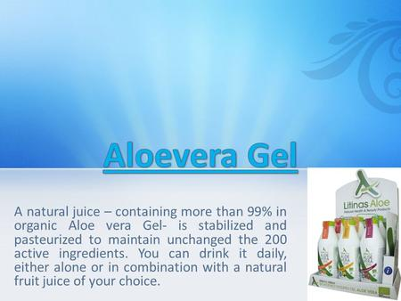 A natural juice – containing more than 99% in organic Aloe vera Gel- is stabilized and pasteurized to maintain unchanged the 200 active ingredients. You.