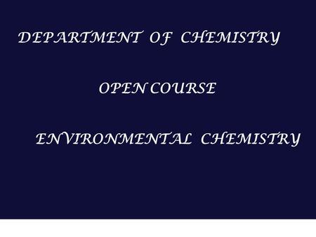 ENVIRONMENTAL CHEMISTRY DEPARTMENT OF CHEMISTRY OPEN COURSE DEPARTMENT OF CHEMISTRY OPEN COURSE ENVIRONMENTAL CHEMISTRY.