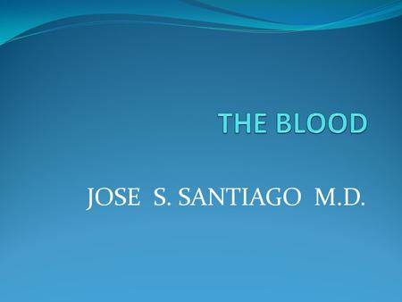 JOSE S. SANTIAGO M.D.. 2 Blood 55 percent liquid Plasma 45 percent solid (Hematocrit) Formed elements Red blood cells (RBCs) or erythrocytes White blood.