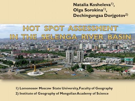 1) Lomonosov Moscow State University, Faculty of Geography 2) Institute of Geography of Mongolian Academy of Science Natalia Kosheleva 1), Olga Sorokina.