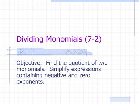 Dividing Monomials (7-2) Objective: Find the quotient of two monomials. Simplify expressions containing negative and zero exponents.