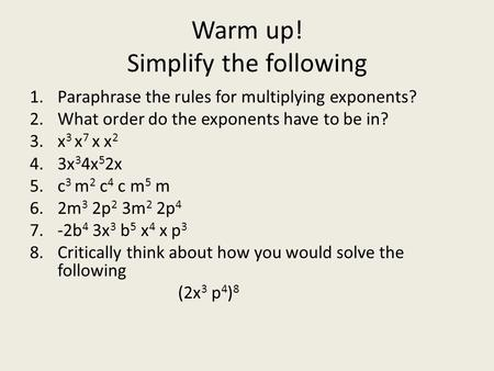 Warm up! Simplify the following 1.Paraphrase the rules for multiplying exponents? 2.What order do the exponents have to be in? 3.x 3 x 7 x x 2 4.3x 3 4x.