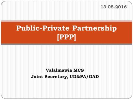 1 Public-Private Partnership [PPP] 13.05.2016 Valalmawia MCS Joint Secretary, UD&PA/GAD.