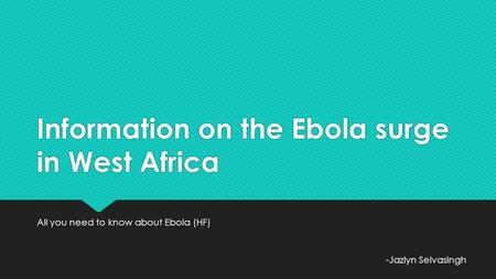 Information on the Ebola surge in West Africa All you need to know about Ebola (HF) -Jazlyn Selvasingh.