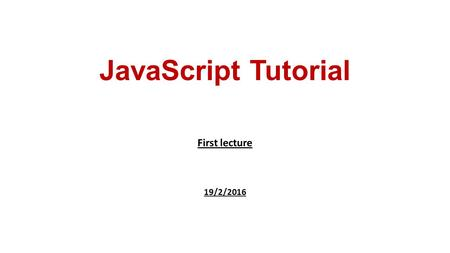 JavaScript Tutorial First lecture 19/2/2016. Javascript is a dynamic computer programming language. It is lightweight and most commonly used as a part.