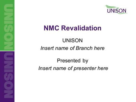 UNISON Insert name of Branch here Presented by Insert name of presenter here NMC Revalidation.