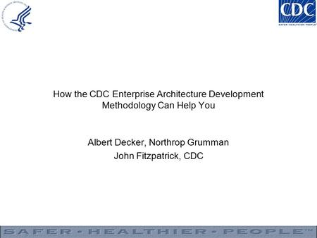 How the CDC Enterprise Architecture Development Methodology Can Help You Albert Decker, Northrop Grumman John Fitzpatrick, CDC.