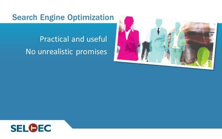 Search Engine Optimization Practical and useful No unrealistic promises.