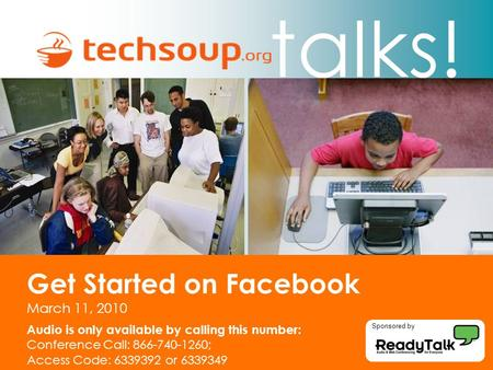Talks! Get Started on Facebook March 11, 2010 Audio is only available by calling this number: Conference Call: 866-740-1260; Access Code: 6339392 or 6339349.