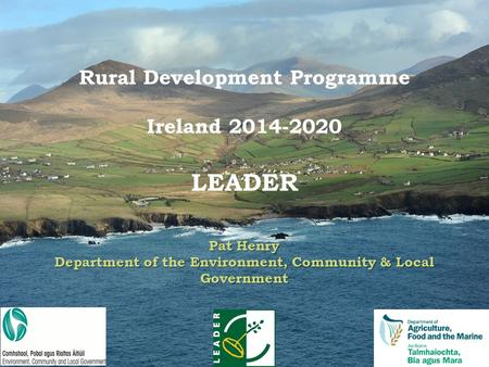 3 Pat Henry Department of the Environment, Community & Local Government Rural Development Programme Ireland 2014-2020 LEADER Pat Henry Department of the.