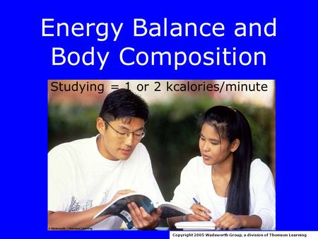 Energy Balance and Body Composition Copyright 2005 Wadsworth Group, a division of Thomson Learning Studying = 1 or 2 kcalories/minute.