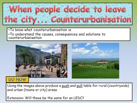 To know what counterurbanisation is To understand the causes, consequences and solutions to counterurbanisation Using the images above produce a push and.