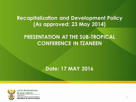 Recapitalization and Development Policy (As approved: 23 May 2014) PRESENTATION AT THE SUB-TROPICAL CONFERENCE IN TZANEEN Date: 17 MAY 2016 1.